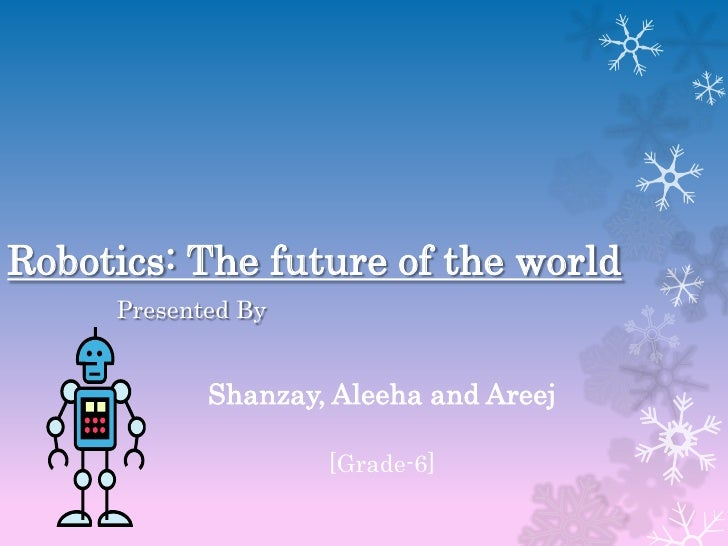 Robotics: The future of the world     Presented By            Shanzay, Aleeha and Areej                    [Grade-6]
