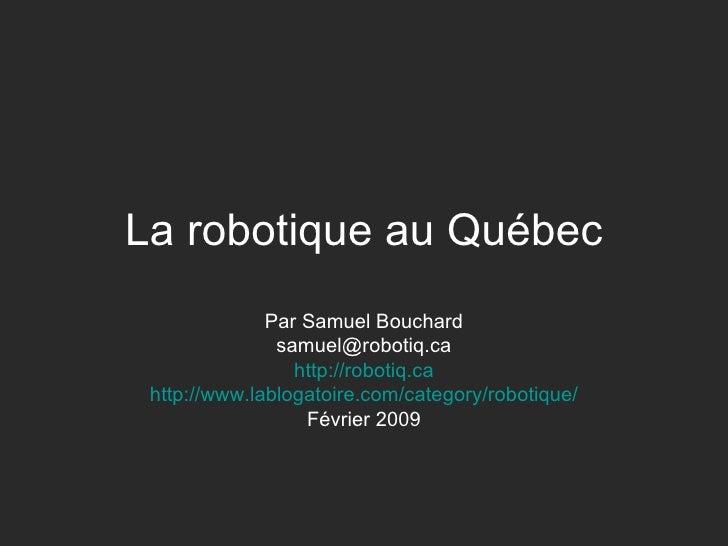 La robotique au Québec Par Samuel Bouchard [email_address] http://robotiq.ca http://www.lablogatoire.com/category/robotiqu...