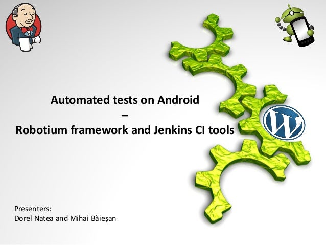 Automated tests on Android – Robotium framework and Jenkins CI tools  Presenters: Dorel Natea and Mihai Băieșan