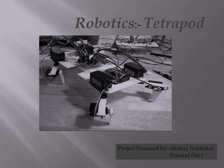 Robotics:- Tetrapod      Project Pesented by:-Akshay Indalakar                           Prankul Devi