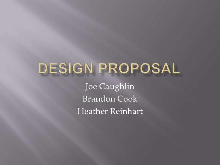 Design Proposal<br />Joe Caughlin<br />Brandon Cook<br />Heather Reinhart<br />