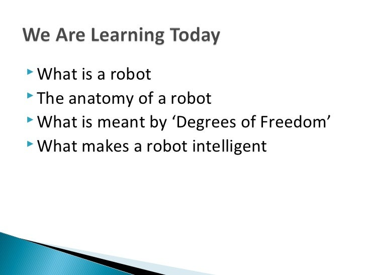  What is a robot The anatomy of a robot What is meant by 'Degrees of Freedom' What makes a robot intelligent