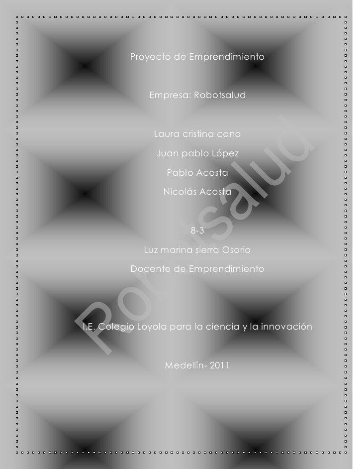Proyecto de Emprendimiento              Empresa: Robotsalud               Laura cristina cano                Juan pablo Ló...