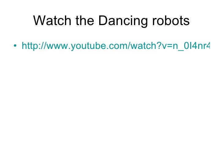 Watch the Dancing robots <ul><li>http://www.youtube.com/watch?v=n_0I4nr4u3A </li></ul>