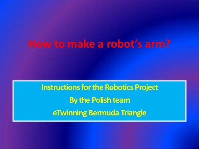 How to make a robot's arm?  Instructions for the Robotics Project           By the Polish team      eTwinning Bermuda Tria...