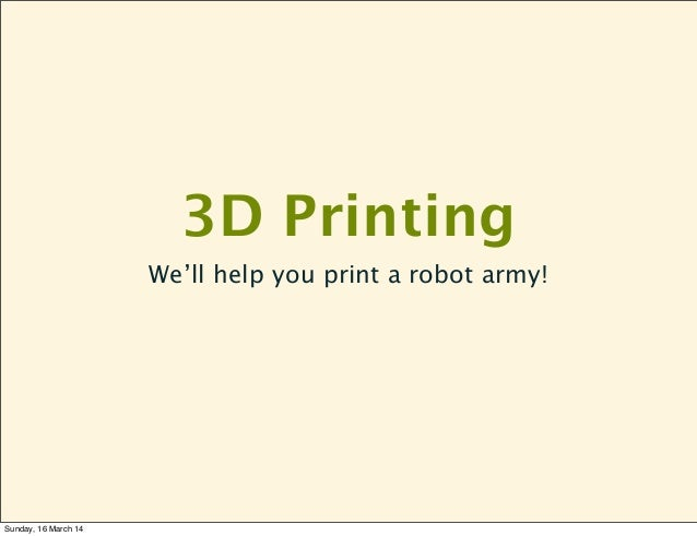 3D Printing We'll help you print a robot army! Sunday, 16 March 14
