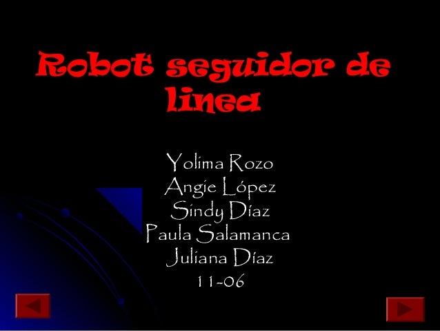 Robot seguidor deRobot seguidor de linealinea Yolima RozoYolima Rozo Angie LópezAngie López Sindy DíazSindy Díaz Paula Sal...