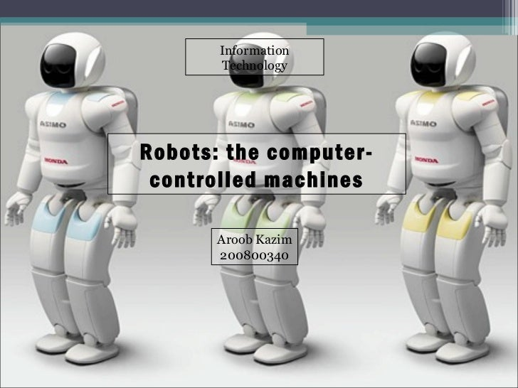 Robots: the computer-controlled machines Aroob Kazim 200800340 Information Technology
