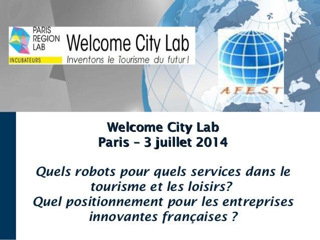 Welcome City LabWelcome City Lab Paris – 3 juillet 2014Paris – 3 juillet 2014 Quels robots pour quels services dans le tou...