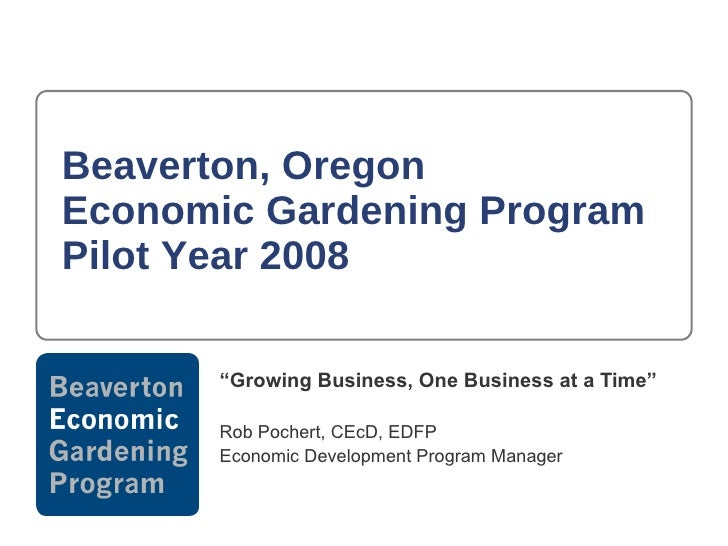 "Beaverton, Oregon  Economic Gardening Program Pilot Year 2008 "" Growing Business, One Business at a Time"" Rob Pochert, CEc..."