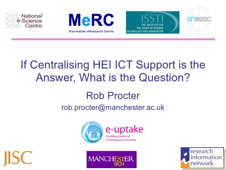 If Centralising HEI ICT Support is the Answer, What is the Question? Rob Procter [email_address] JISC Future of Research