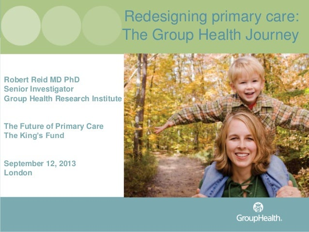 Redesigning primary care: The Group Health Journey Robert Reid MD PhD Senior Investigator Group Health Research Institute ...