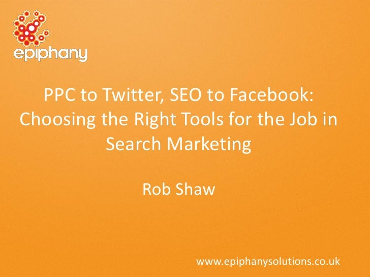 PPC to Twitter, SEO to Facebook:Choosing the Right Tools for the Job in          Search Marketing              Rob Shaw   ...