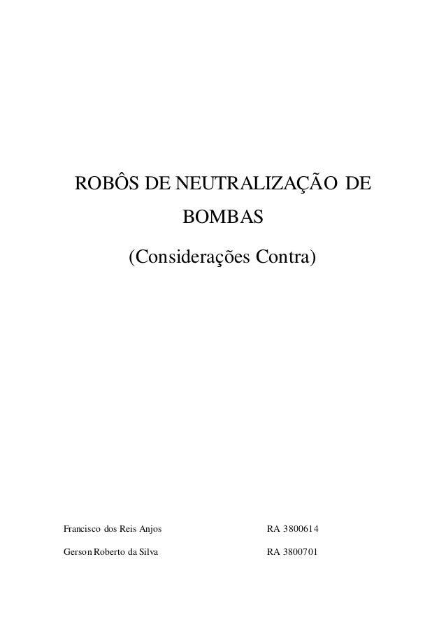 ROBÔS DE NEUTRALIZAÇÃO DE  BOMBAS  (Considerações Contra)  Francisco dos Reis Anjos RA 3800614  Gerson Roberto da Silva RA...