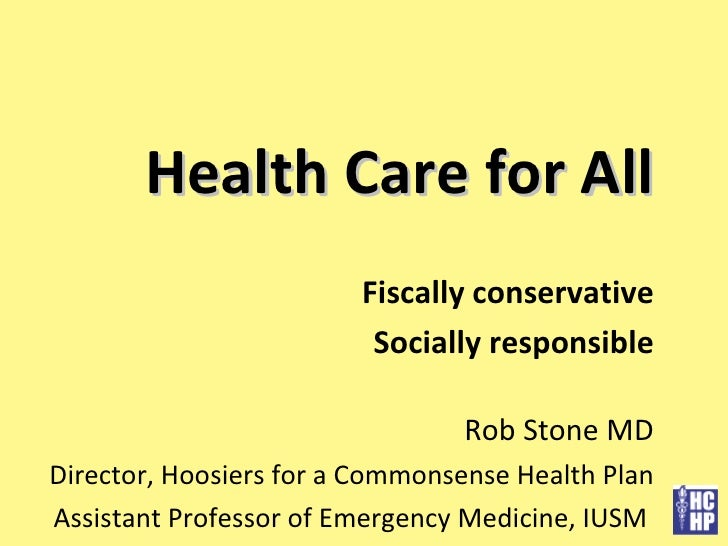 Health Care for All Fiscally conservative Socially responsible Rob Stone MD Director, Hoosiers for a Commonsense Health Pl...