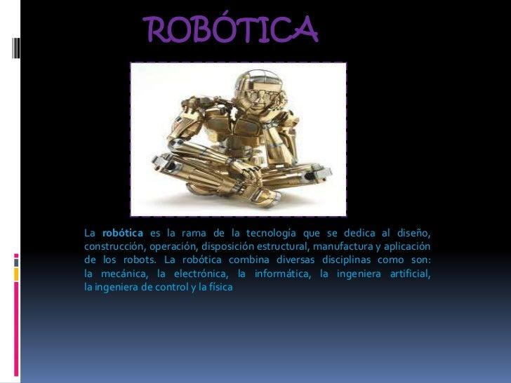 ROBÓTICALa robótica es la rama de la tecnología que se dedica al diseño,construcción, operación, disposición estructural, ...