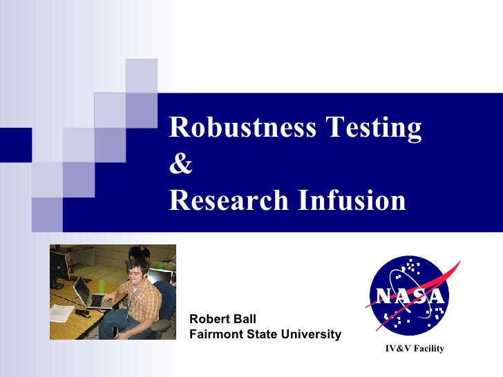 Robustness Testing & Research Infusion IV&V Facility Robert Ball Fairmont State University