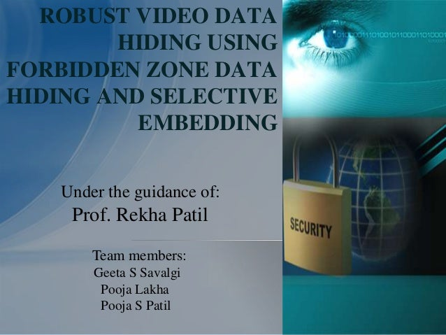 ROBUST VIDEO DATAHIDING USINGFORBIDDEN ZONE DATAHIDING AND SELECTIVEEMBEDDINGUnder the guidance of:Prof. Rekha PatilTeam m...