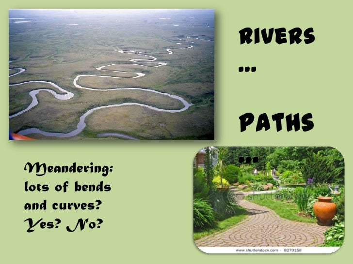 Rivers…<br />Paths…<br />Meandering: lots of bends and curves? Yes? No?<br />