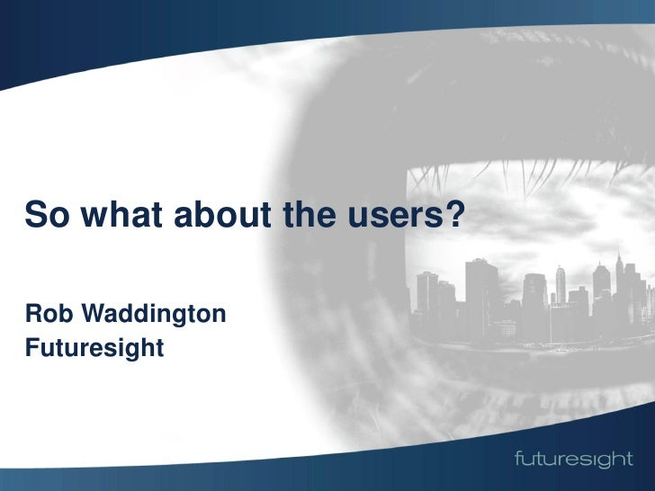 So what about the users?  Rob Waddington Futuresight