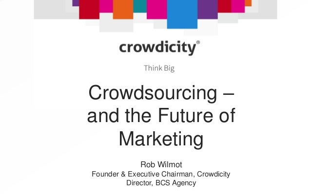 September 2013 Crowdsourcing – and the Future of Marketing Rob Wilmot Founder & Executive Chairman, Crowdicity Director, B...