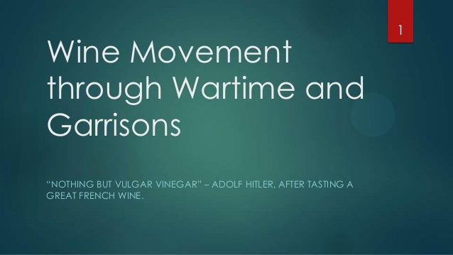 "Wine Movement through Wartime and Garrisons ""NOTHING BUT VULGAR VINEGAR"" – ADOLF HITLER, AFTER TASTING A GREAT FRENCH WINE..."