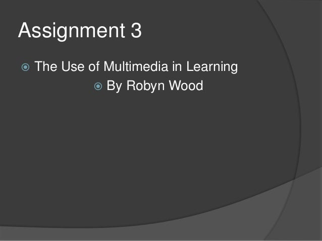 Assignment 3   The Use of Multimedia in Learning  By Robyn Wood
