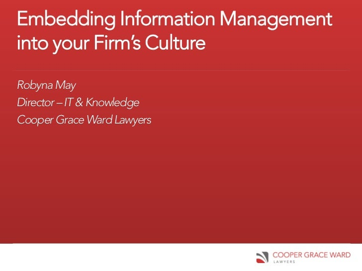 Embedding Information Managementinto your Firm's CultureRobyna MayDirector – IT & KnowledgeCooper Grace Ward Lawyers