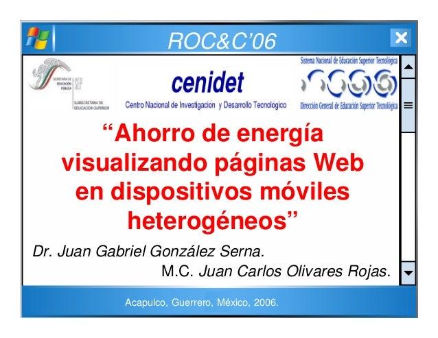 """ROC&C'06 """"Ahorro de energía visualizando páginas Web en dispositivos móviles heterogéneos"""" Dr. Juan Gabriel González Serna..."""