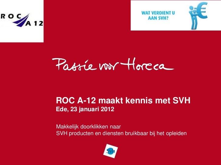 ROC A-12 maakt kennis met SVHEde, 23 januari 2012Makkelijk doorklikken naarSVH producten en diensten bruikbaar bij het opl...