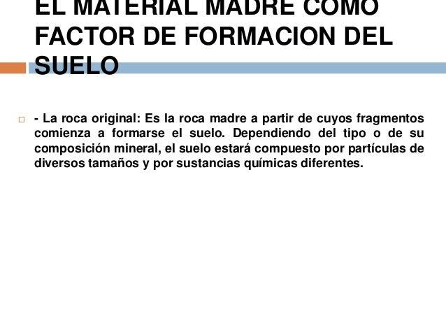 EL MATERIAL MADRE COMO FACTOR DE FORMACION DEL SUELO   - La roca original: Es la roca madre a partir de cuyos fragmentos ...