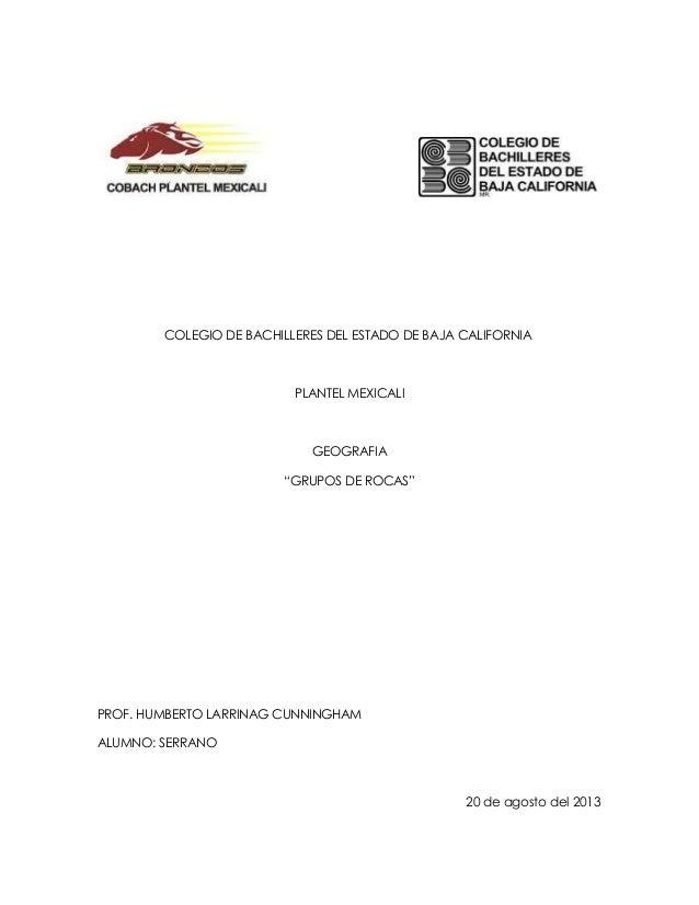 "COLEGIO DE BACHILLERES DEL ESTADO DE BAJA CALIFORNIA PLANTEL MEXICALI GEOGRAFIA ""GRUPOS DE ROCAS"" PROF. HUMBERTO LARRINAG ..."