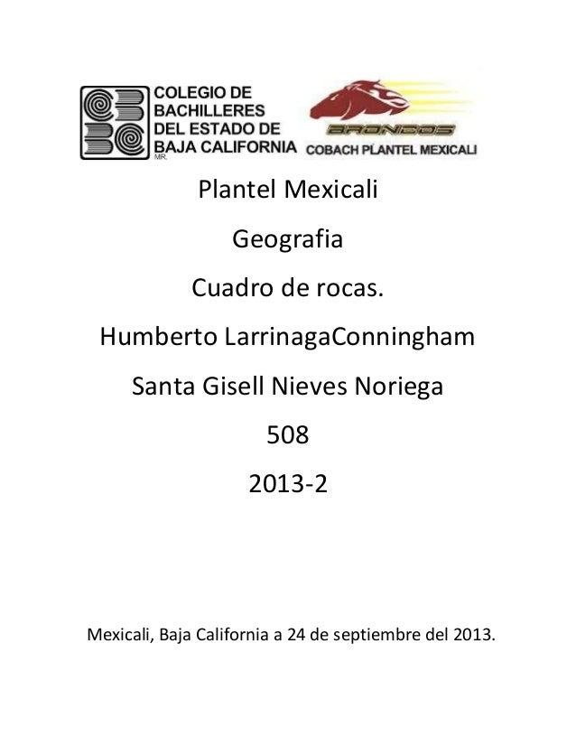 Plantel Mexicali Geografia Cuadro de rocas. Humberto LarrinagaConningham Santa Gisell Nieves Noriega 508 2013-2 Mexicali, ...