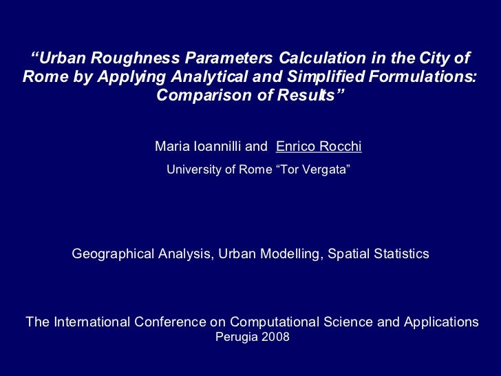 """Maria Ioannilli and  Enrico Rocchi University of Rome """"Tor Vergata"""" """" Urban Roughness Parameters Calculation in the City o..."""
