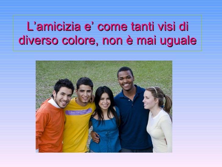 L'amicizia e' come tanti visi di diverso colore, non è mai uguale