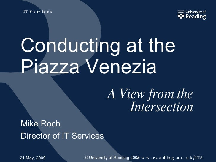 A View from the Intersection Mike Roch Director of IT Services 21 May, 2009 Conducting at the Piazza Venezia