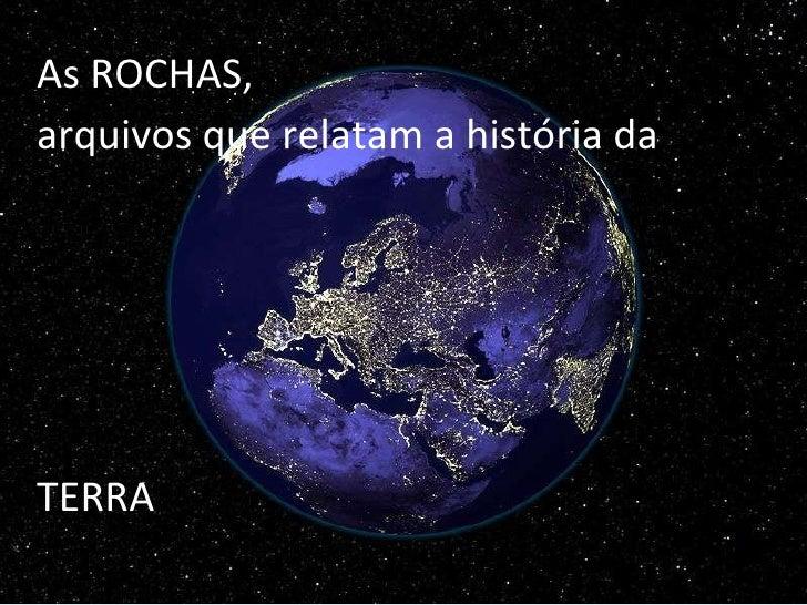 <ul><li>As ROCHAS,  </li></ul><ul><li>arquivos que relatam a história da  </li></ul><ul><li>TERRA </li></ul>