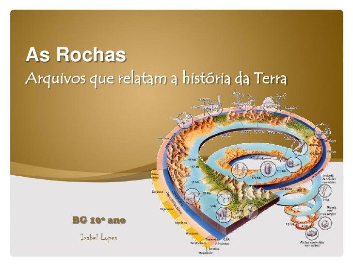 As Rochas Arquivos que relatam a história da Terra            BG 10º ano         Isabel Lopes