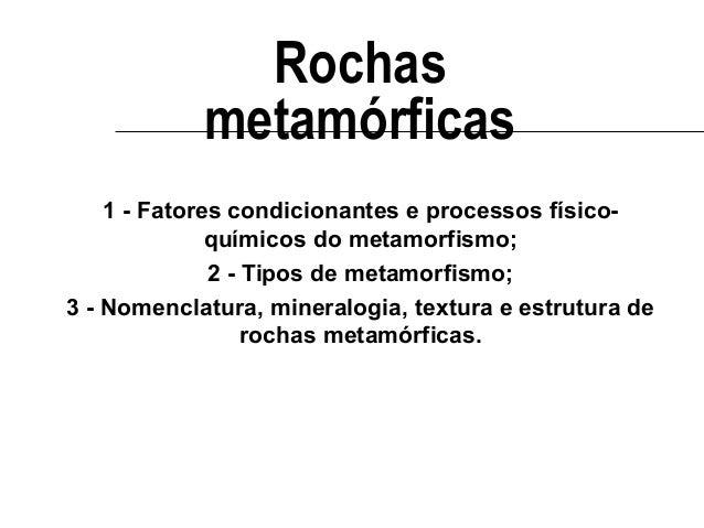 Rochas metamórficas 1 - Fatores condicionantes e processos físicoquímicos do metamorfismo; 2 - Tipos de metamorfismo; 3 - ...