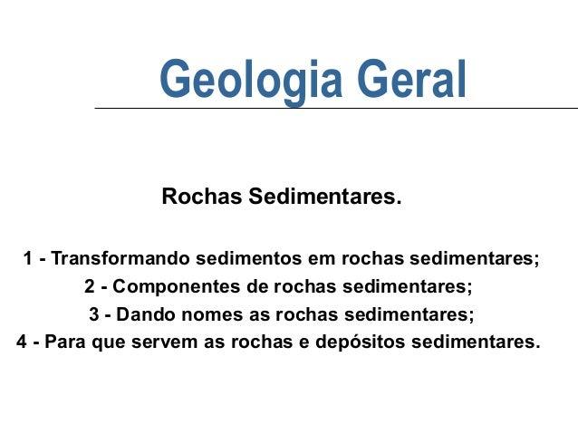 Geologia Geral Rochas Sedimentares. 1 - Transformando sedimentos em rochas sedimentares; 2 - Componentes de rochas sedimen...