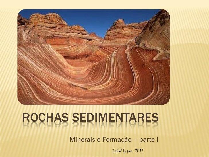 ROCHAS SEDIMENTARES      Minerais e Formação – parte I                    Isabel Lopes 2012