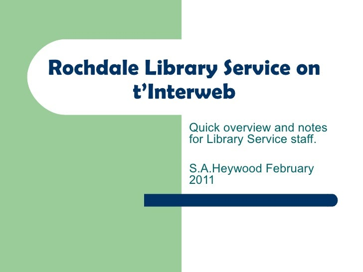 Rochdale Library Service on t'Interweb Quick overview and notes for Library Service staff. S.A.Heywood February 2011