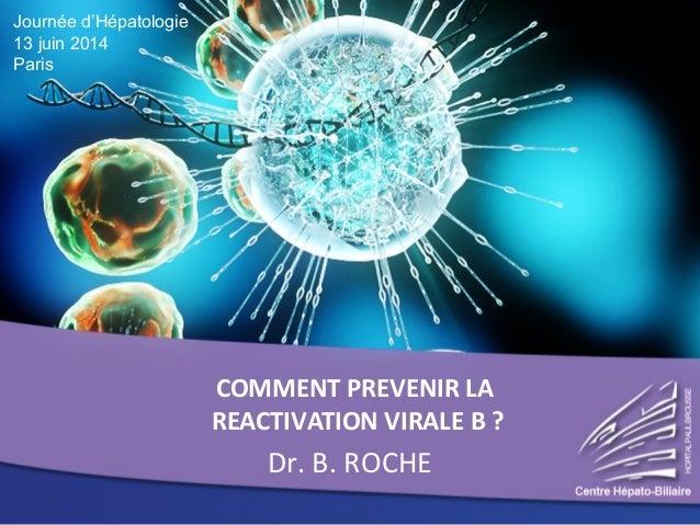COMMENT PREVENIR LA REACTIVATION VIRALE B ? Dr. B. ROCHE Journée d'Hépatologie 13 juin 2014 Paris