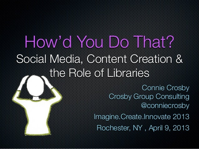 How'd You Do That?Social Media, Content Creation &       the Role of Libraries                           Connie Crosby    ...