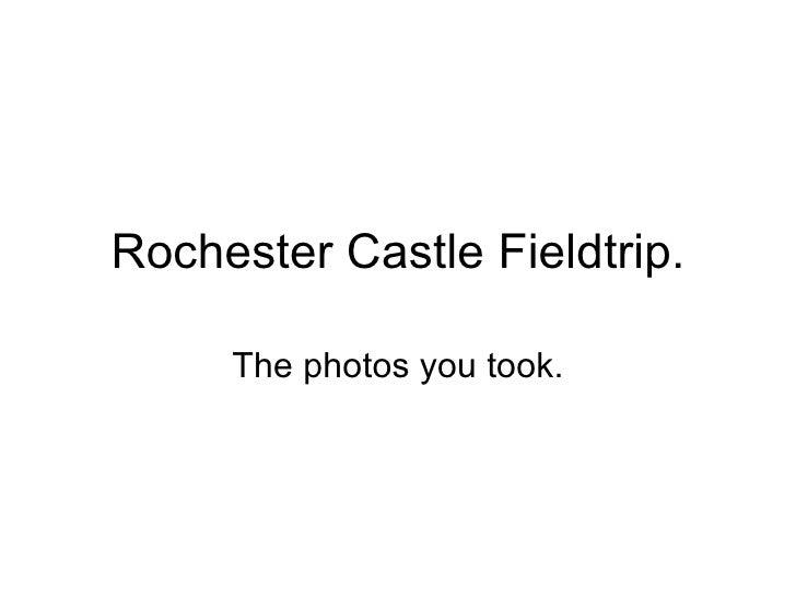 Rochester Castle Fieldtrip. The photos you took.