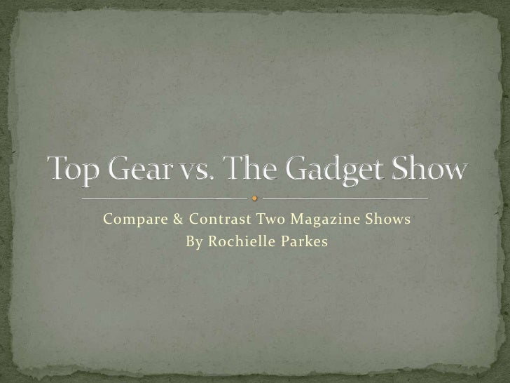 Compare & Contrast Two Magazine Shows<br />By Rochielle Parkes<br />Top Gear vs. The Gadget Show<br />
