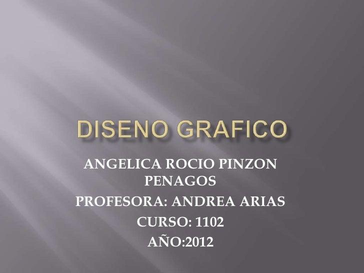 ANGELICA ROCIO PINZON       PENAGOSPROFESORA: ANDREA ARIAS      CURSO: 1102        AÑO:2012