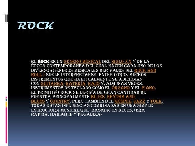 ROCK El rock es un género musical del siglo XX y de la época contemporánea del cual nacen cada uno de los diversos géneros...
