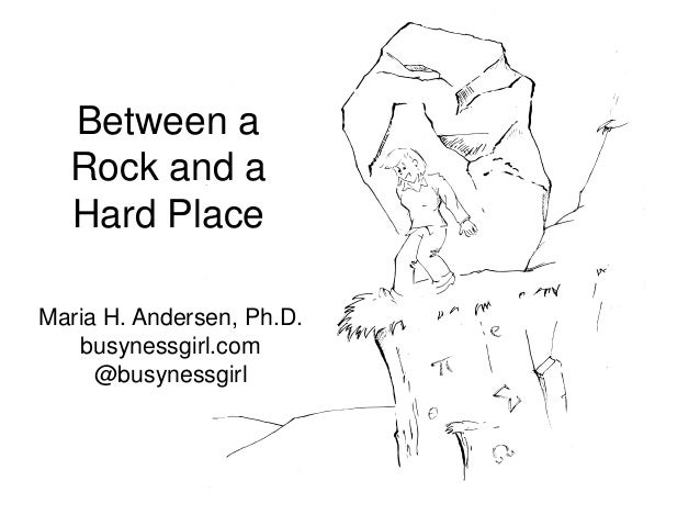 Between a  Rock and a  Hard PlaceMaria H. Andersen, Ph.D.   busynessgirl.com     @busynessgirl