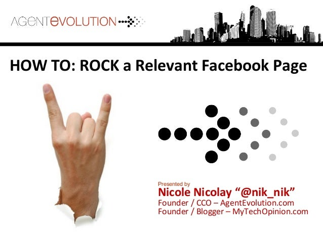 "HOW TO: ROCK a Relevant Facebook Page Presented by Nicole Nicolay ""@nik_nik"" Founder / CCO – AgentEvolution.com Founder / ..."